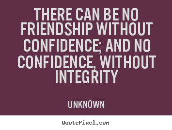 There can be no friendship without confidence; and no confidence,.. Unknown popular friendship quotes