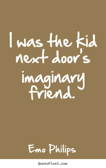 I was the kid next door's imaginary friend. Emo Philips  friendship quotes