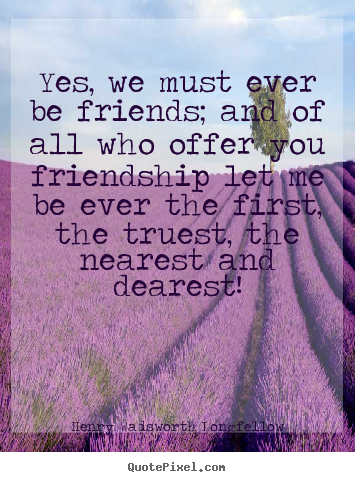 Henry Wadsworth Longfellow picture quote - Yes, we must ever be friends; and of all who offer.. - Friendship quotes