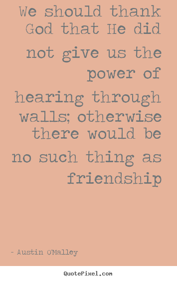 We should thank god that he did not give us the power of hearing.. Austin O'Malley top friendship quotes