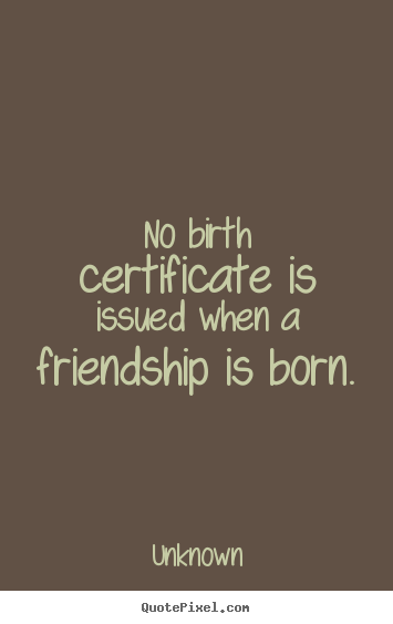 Quote about friendship - No birth certificate is issued when a friendship is born.