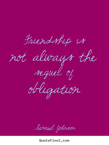 Friendship is not always the sequel of obligation Samuel Johnson good friendship quotes