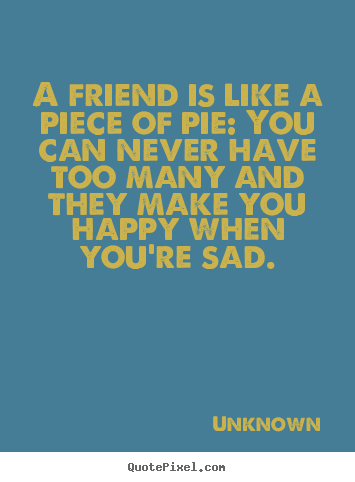 Unknown picture sayings - A friend is like a piece of pie: you can never have.. - Friendship quote