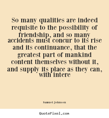 So many qualities are indeed requisite to the possibility.. Samuel Johnson  friendship quotes