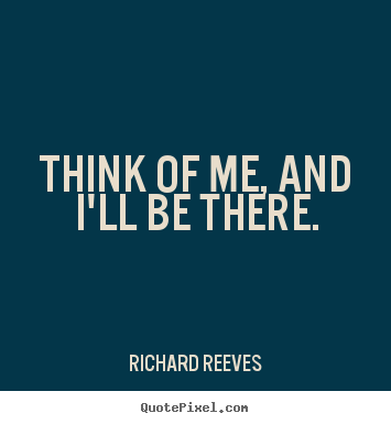 Richard Reeves picture quote - Think of me, and i'll be there. - Friendship quote
