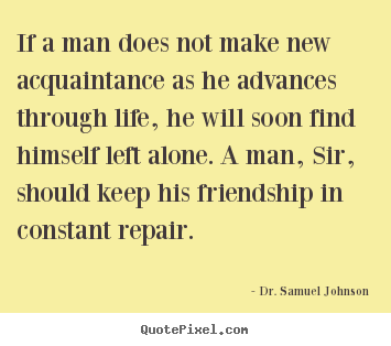 If a man does not make new acquaintance as he advances.. Dr. Samuel Johnson best friendship sayings