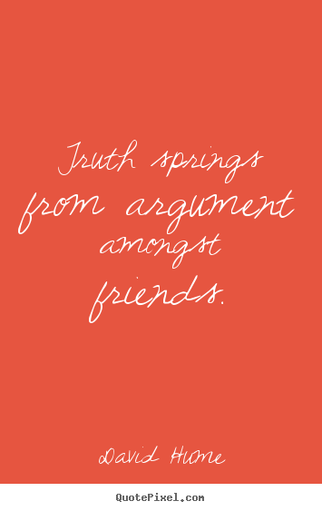 Truth springs from argument amongst friends. David Hume great friendship sayings