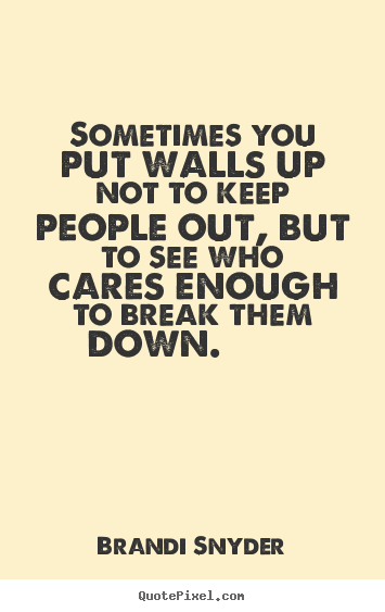 Brandi Snyder picture quotes - Sometimes you put walls up not to keep people out, but.. - Friendship quotes