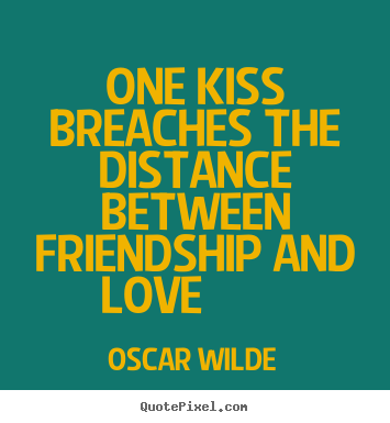 Oscar Wilde picture quotes - One kiss breaches the distance between friendship and.. - Friendship sayings