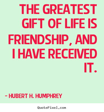 Quotes about friendship - The greatest gift of life is friendship, and i have received it.