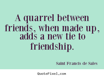 Friendship sayings - A quarrel between friends, when made up, adds a new tie to friendship.