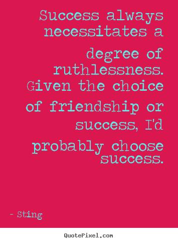 Success always necessitates a degree of ruthlessness. given.. Sting popular friendship quotes