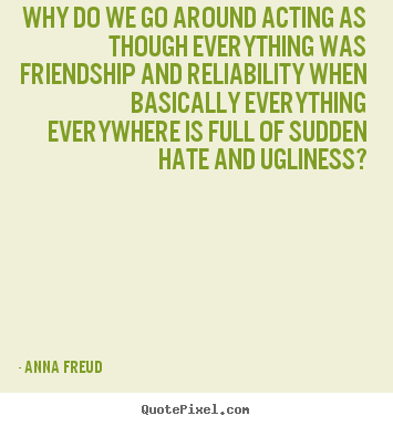 Why do we go around acting as though everything.. Anna Freud good friendship quotes