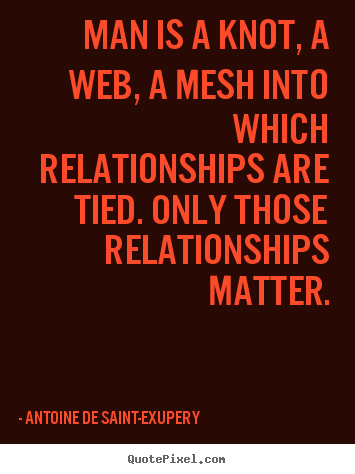 Antoine De Saint-Exupery poster quotes - Man is a knot, a web, a mesh into which relationships.. - Friendship quotes