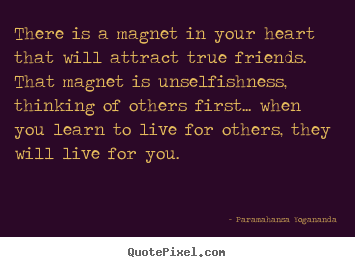 Friendship quotes - There is a magnet in your heart that will attract true..