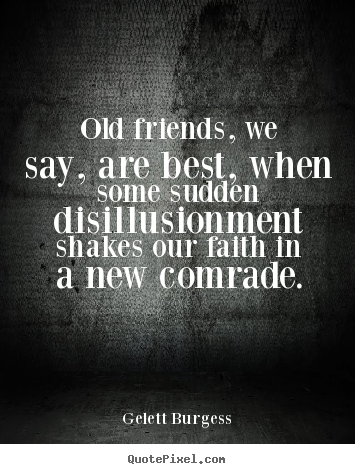 Friendship quotes - Old friends, we say, are best, when some sudden disillusionment..