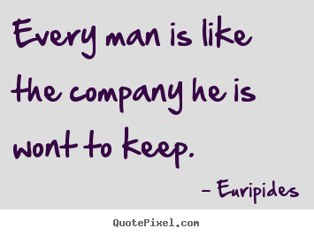 Euripides pictures sayings - Every man is like the company he is wont to keep. - Friendship quotes