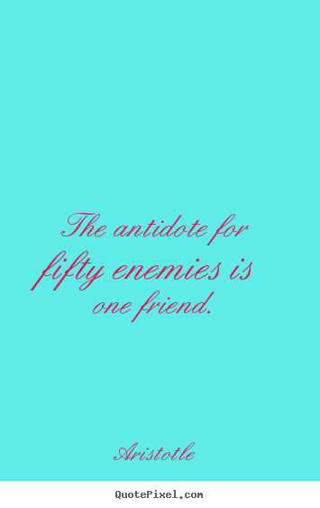 Friendship quotes - The antidote for fifty enemies is one friend.