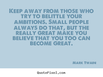 Mark Twain picture quote - Keep away from those who try to belittle your ambitions. small people.. - Friendship quotes