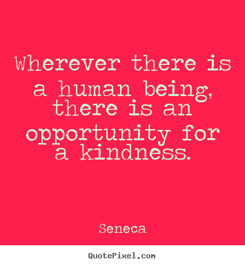 Friendship quotes - Wherever there is a human being, there is an opportunity..
