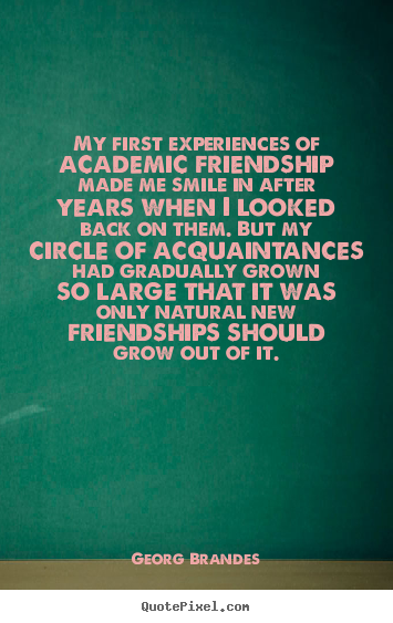 Friendship quotes - My first experiences of academic friendship made me smile in..