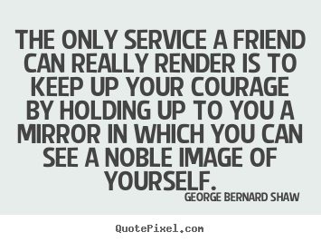 George Bernard Shaw picture quotes - The only service a friend can really render is to keep up your courage.. - Friendship quotes