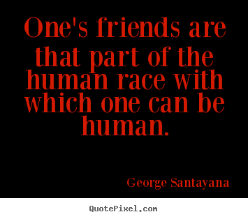 George Santayana image quotes - One's friends are that part of the human race with which one.. - Friendship sayings