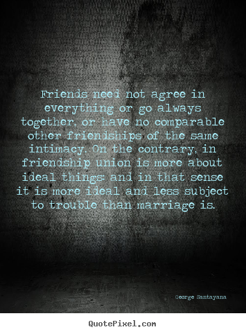 Friendship sayings - Friends need not agree in everything or go..