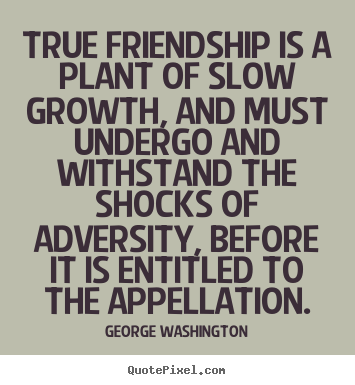 Friendship quotes - True friendship is a plant of slow growth, and must undergo and..