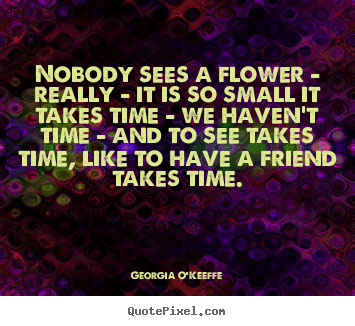 Quotes about friendship - Nobody sees a flower - really - it is so small..