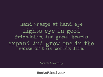 Friendship quotes - Hand grasps at hand, eye lights eye in good friendship, and great hearts..