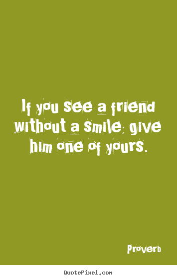 Friendship quotes - If you see a friend without a smile; give him one of yours.