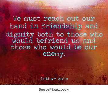 Friendship quotes - We must reach out our hand in friendship and dignity both to those..