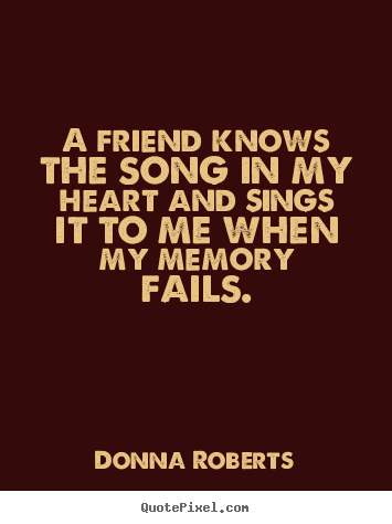 Donna Roberts poster quotes - A friend knows the song in my heart and sings it to me when my memory.. - Friendship quotes