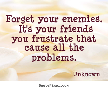 Quotes about friendship - Forget your enemies. it's your friends you frustrate that cause all the..