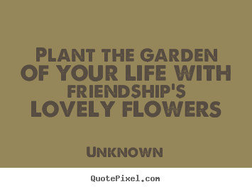 Plant the garden of your life with friendship's.. Unknown  friendship quote