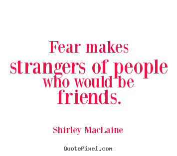 Fear makes strangers of people who would be friends. Shirley MacLaine great friendship quotes