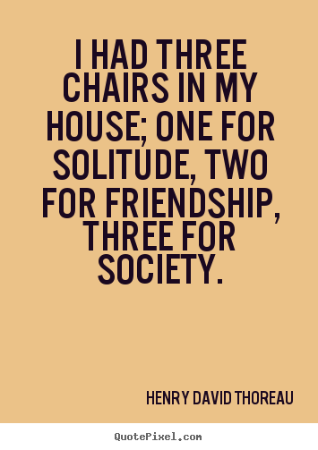 I had three chairs in my house; one for solitude, two for friendship,.. Henry David Thoreau top friendship quotes