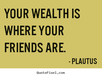 Plautus poster quote - Your wealth is where your friends are. - Friendship quotes