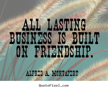 Alfred A. Montapert picture quotes - All lasting business is built on friendship. - Friendship quotes