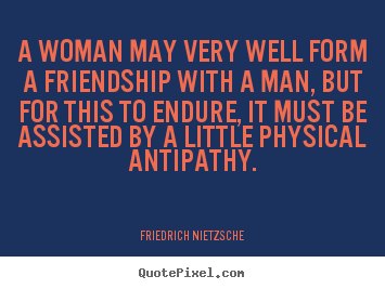 Friendship quote - A woman may very well form a friendship with a man, but for this..