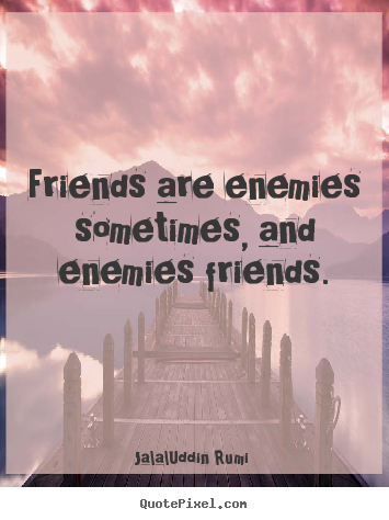Friendship quotes - Friends are enemies sometimes, and enemies..