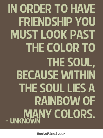 Quote about friendship - In order to have friendship you must look past..