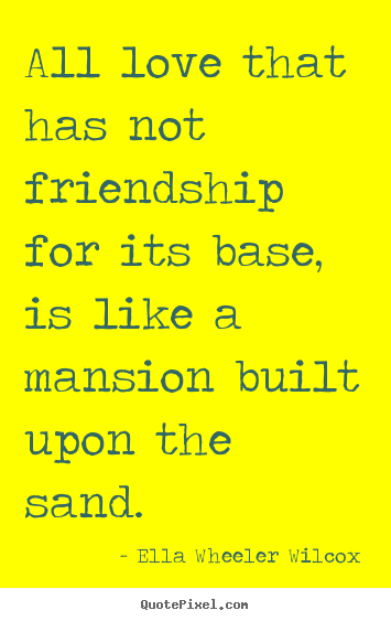 Quote about friendship - All love that has not friendship for its base, is like a mansion..