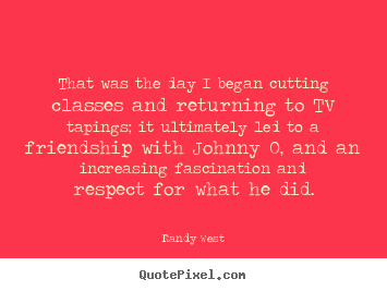 That was the day i began cutting classes and.. Randy West popular friendship quotes