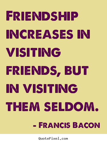 Friendship increases in visiting friends, but in visiting them.. Francis Bacon greatest friendship quotes