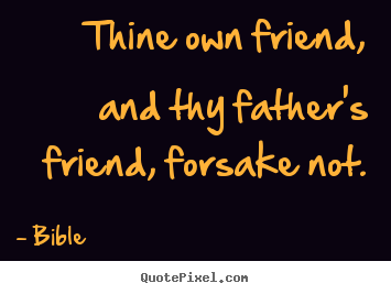 Friendship quotes - Thine own friend, and thy father's friend, forsake..