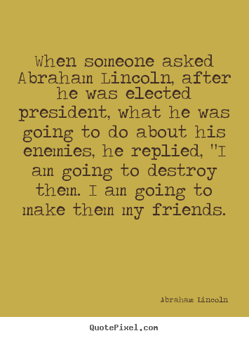 Quotes about friendship - When someone asked abraham lincoln, after he was elected..