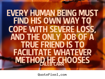Every human being must find his own way to cope with severe loss,.. Caleb Carr best friendship quotes