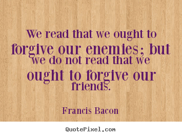 Francis Bacon picture quotes - We read that we ought to forgive our enemies;.. - Friendship quote